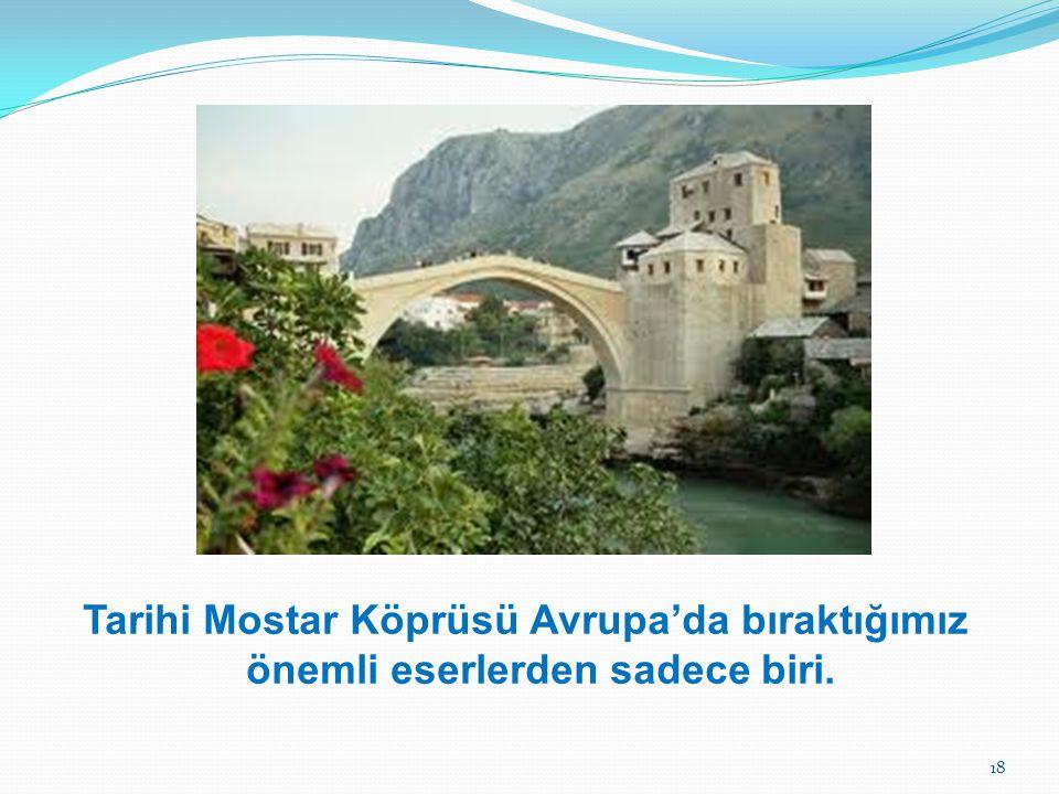 Tarihi Mostar Köprüsü Avrupa'da bıraktığımız önemli eserlerden sadece biri. 18