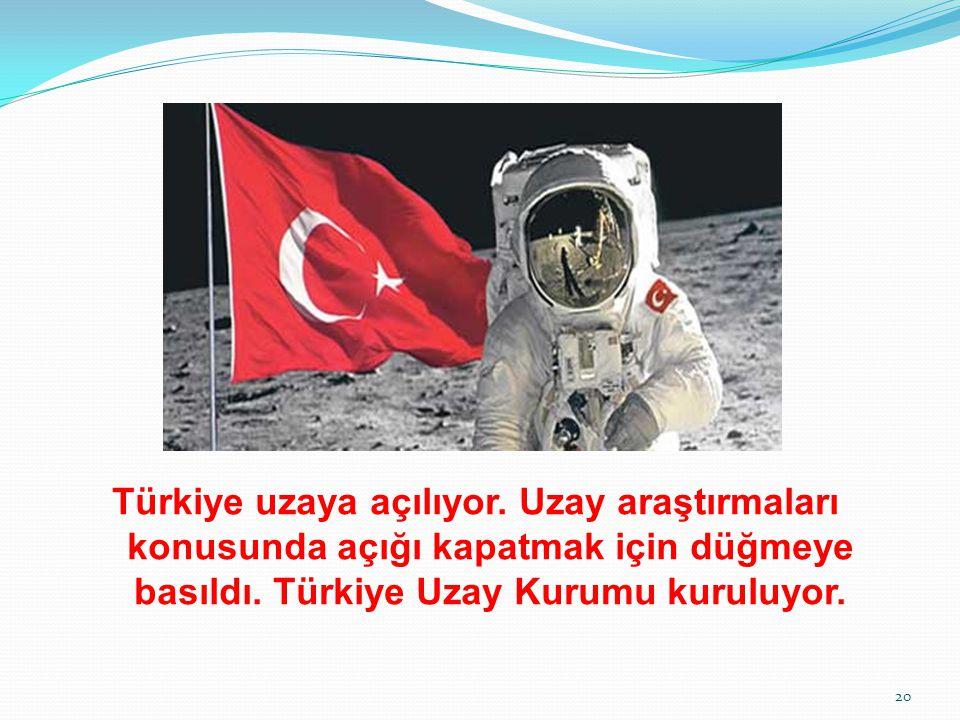 Türkiye uzaya açılıyor. Uzay araştırmaları konusunda açığı kapatmak için düğmeye basıldı. Türkiye Uzay Kurumu kuruluyor. 20