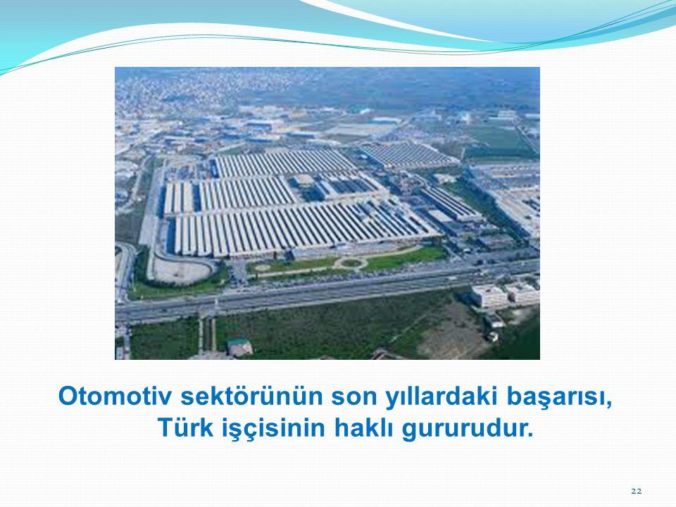 Otomotiv sektörünün son yıllardaki başarısı, Türk işçisinin haklı gururudur. 22