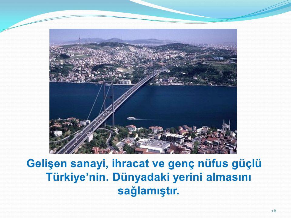 Gelişen sanayi, ihracat ve genç nüfus güçlü Türkiye'nin. Dünyadaki yerini almasını sağlamıştır. 26