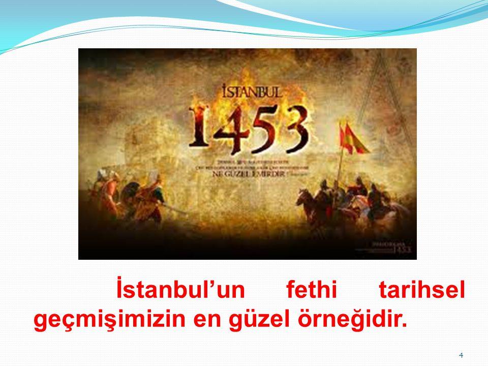 İstanbul'un fethi tarihsel geçmişimizin en güzel örneğidir. 4