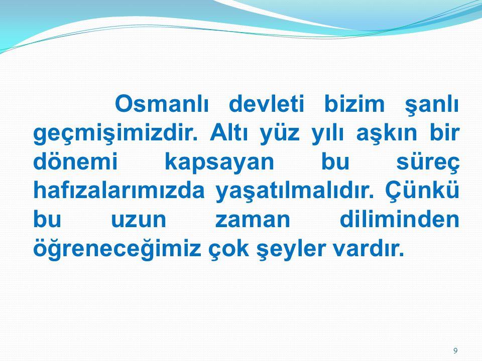 Osmanlı devleti bizim şanlı geçmişimizdir. Altı yüz yılı aşkın bir dönemi kapsayan bu süreç hafızalarımızda yaşatılmalıdır. Çünkü bu uzun zaman dilimi