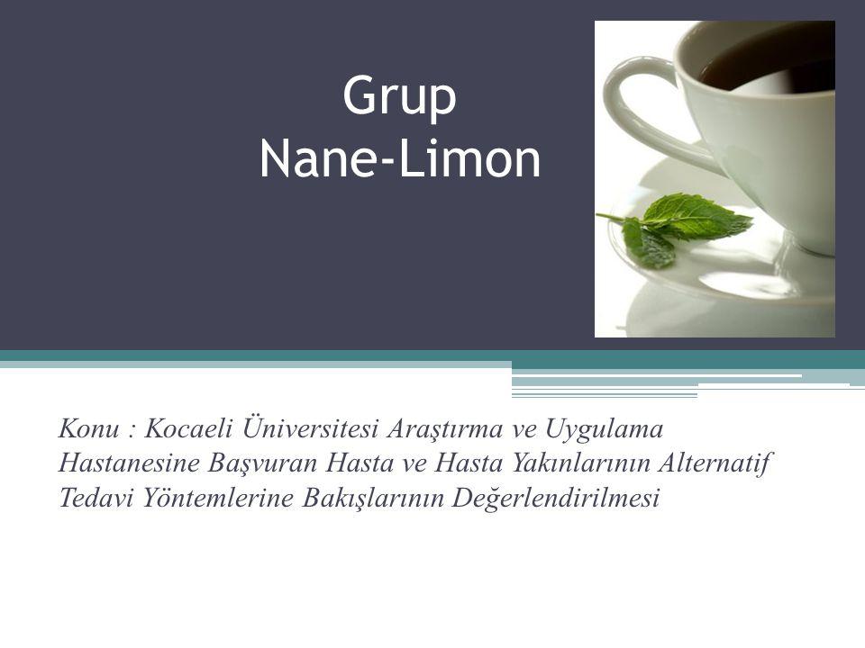 Grup Nane-Limon Konu : Kocaeli Üniversitesi Araştırma ve Uygulama Hastanesine Başvuran Hasta ve Hasta Yakınlarının Alternatif Tedavi Yöntemlerine Bakı