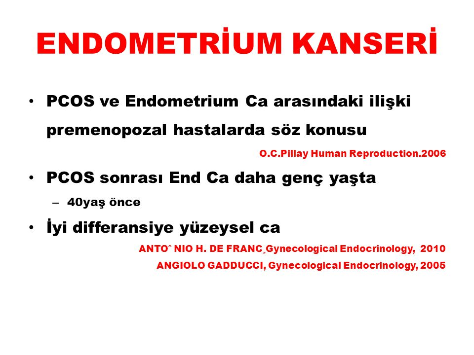ENDOMETRİUM KANSERİ PCOS ve Endometrium Ca arasındaki ilişki premenopozal hastalarda söz konusu O.C.Pillay Human Reproduction.2006 PCOS sonrası End Ca