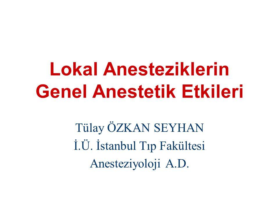 Lokal Anesteziklerin Genel Anestetik Etkileri Tülay ÖZKAN SEYHAN İ.Ü. İstanbul Tıp Fakültesi Anesteziyoloji A.D.