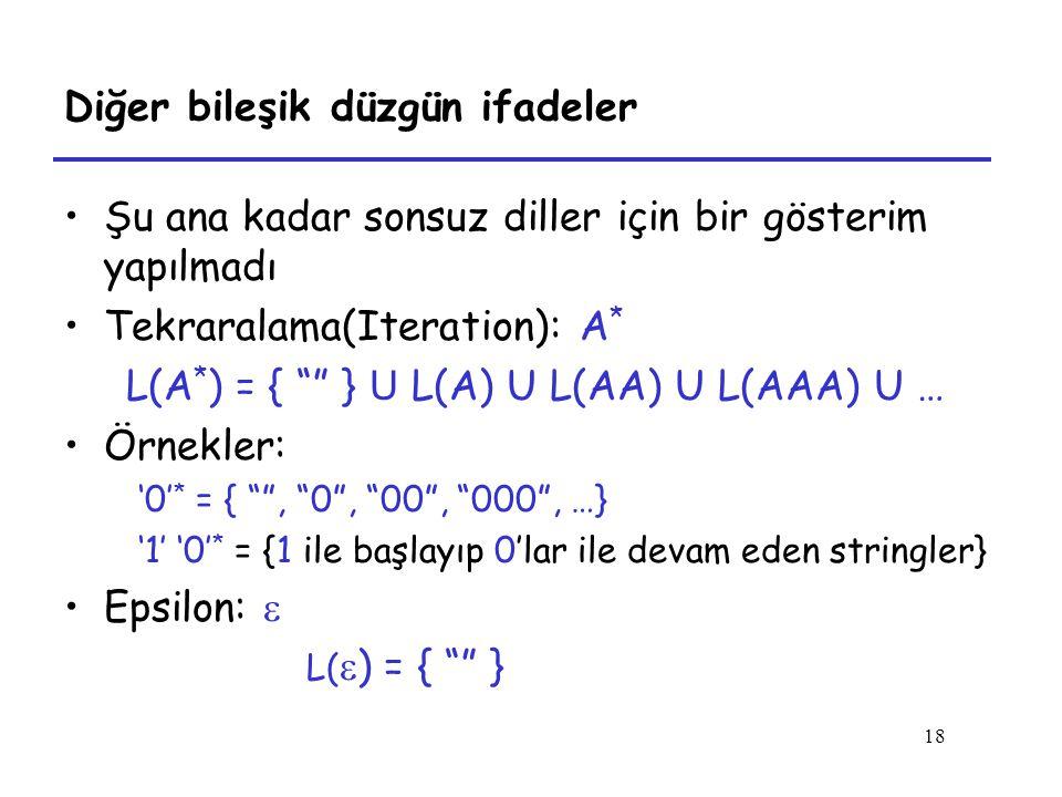 18 Diğer bileşik düzgün ifadeler Şu ana kadar sonsuz diller için bir gösterim yapılmadı Tekraralama(Iteration): A * L(A * ) = { } U L(A) U L(AA) U L(AAA) U … Örnekler: '0' * = { , 0 , 00 , 000 , …} '1' '0' * = {1 ile başlayıp 0'lar ile devam eden stringler} Epsilon:  L(  ) = { }