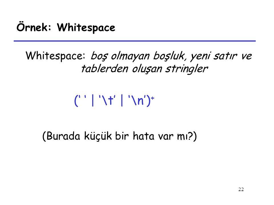 22 Örnek: Whitespace Whitespace: boş olmayan boşluk, yeni satır ve tablerden oluşan stringler (' ' | '\t' | '\n') + (Burada küçük bir hata var mı?)