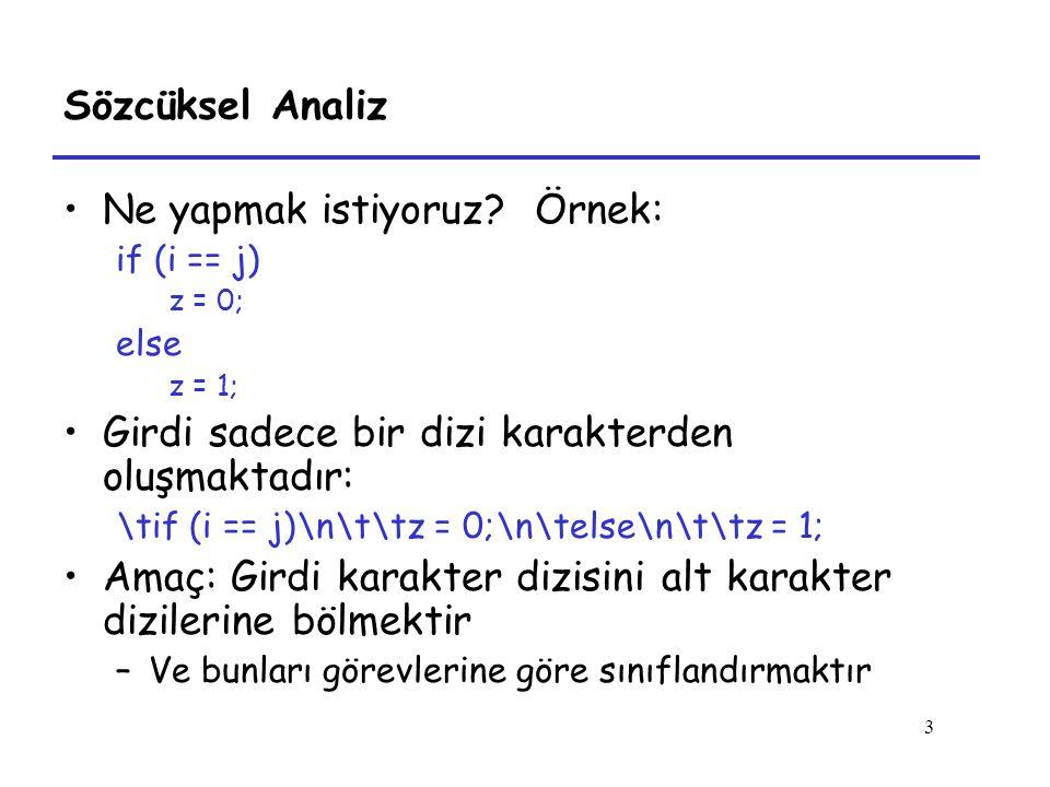 3 Sözcüksel Analiz Ne yapmak istiyoruz? Örnek: if (i == j) z = 0; else z = 1; Girdi sadece bir dizi karakterden oluşmaktadır: \tif (i == j)\n\t\tz = 0