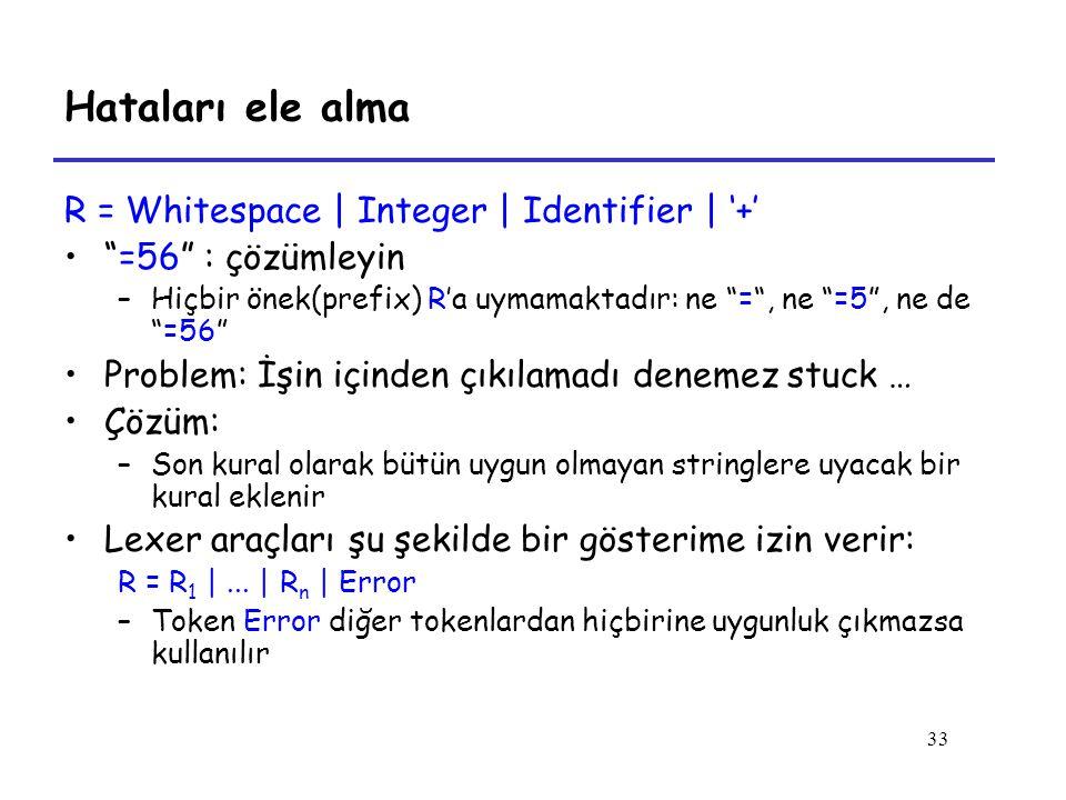 33 Hataları ele alma R = Whitespace | Integer | Identifier | '+' =56 : çözümleyin –Hiçbir önek(prefix) R'a uymamaktadır: ne = , ne =5 , ne de =56 Problem: İşin içinden çıkılamadı denemez stuck … Çözüm: –Son kural olarak bütün uygun olmayan stringlere uyacak bir kural eklenir Lexer araçları şu şekilde bir gösterime izin verir: R = R 1 |...