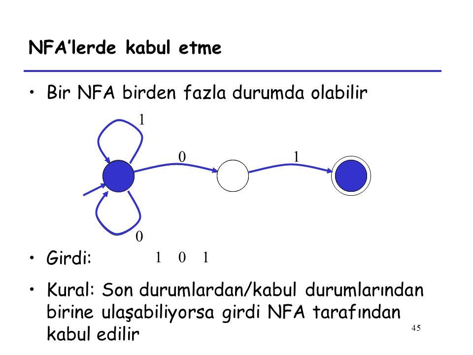 45 NFA'lerde kabul etme Bir NFA birden fazla durumda olabilir Girdi: 0 1 1 0 101 Kural: Son durumlardan/kabul durumlarından birine ulaşabiliyorsa girdi NFA tarafından kabul edilir