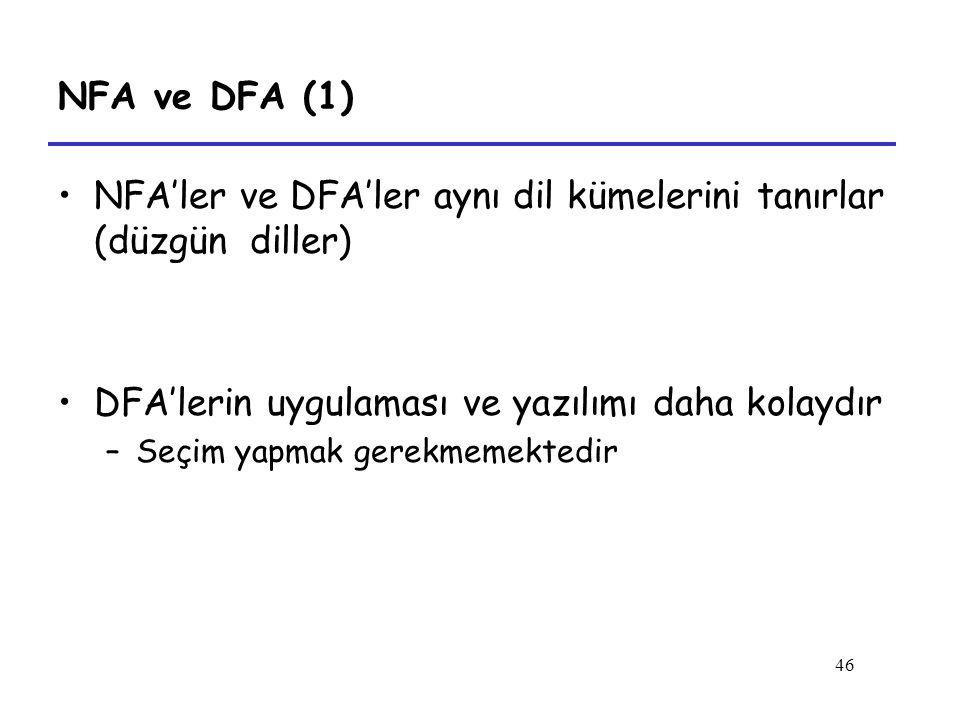 46 NFA ve DFA (1) NFA'ler ve DFA'ler aynı dil kümelerini tanırlar (düzgün diller) DFA'lerin uygulaması ve yazılımı daha kolaydır –Seçim yapmak gerekmemektedir