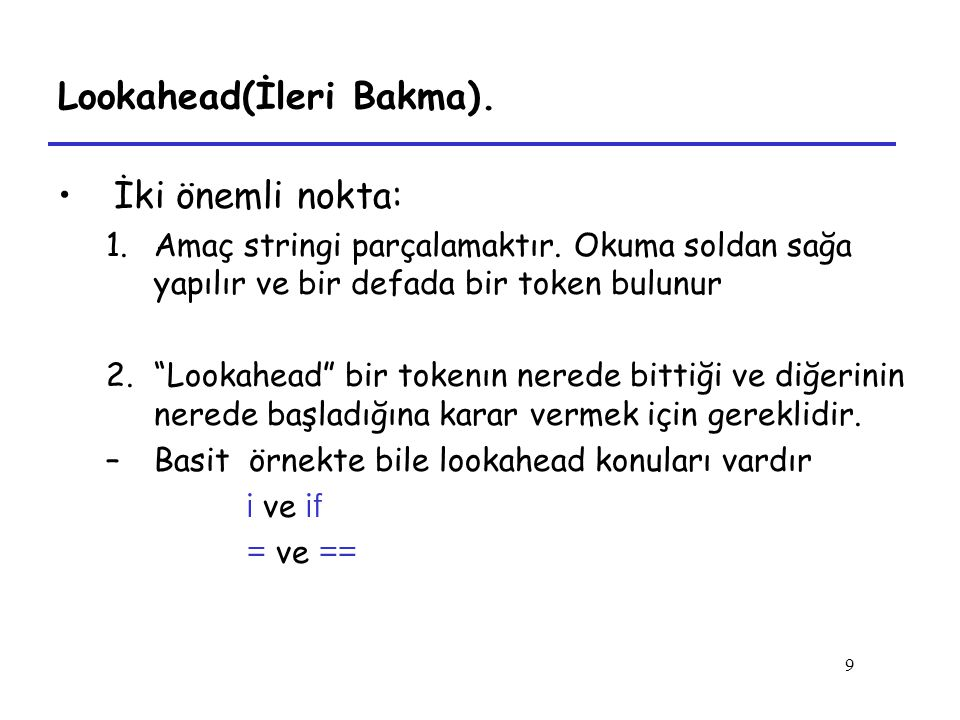 """9 Lookahead(İleri Bakma). İki önemli nokta: 1.Amaç stringi parçalamaktır. Okuma soldan sağa yapılır ve bir defada bir token bulunur 2.""""Lookahead"""" bir"""