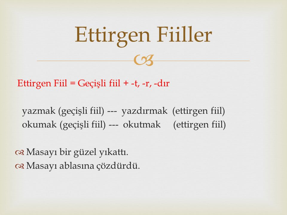  Ettirgen Fiil = Geçişli fiil + -t, -r, -dır yazmak (geçişli fiil) --- yazdırmak (ettirgen fiil) okumak (geçişli fiil) --- okutmak (ettirgen fiil) 