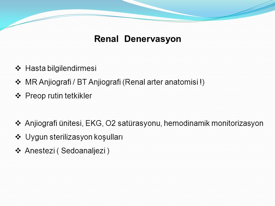 Renal Denervasyon  Hasta bilgilendirmesi  MR Anjiografi / BT Anjiografi (Renal arter anatomisi !)  Preop rutin tetkikler  Anjiografi ünitesi, EKG,