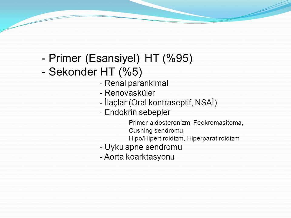 - Primer (Esansiyel) HT (%95) - Sekonder HT (%5) - Renal parankimal - Renovasküler - İlaçlar (Oral kontraseptif, NSAİ) - Endokrin sebepler Primer aldo