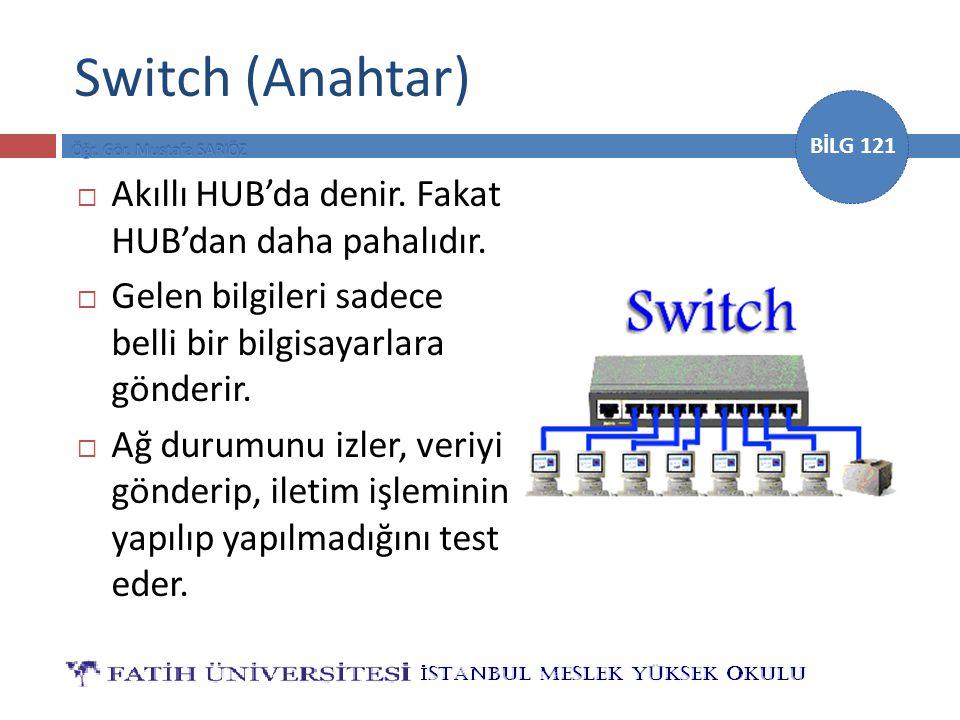 BİLG 121 Switch (Anahtar)  Akıllı HUB'da denir. Fakat HUB'dan daha pahalıdır.  Gelen bilgileri sadece belli bir bilgisayarlara gönderir.  Ağ durumu