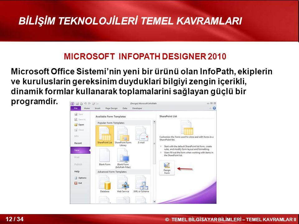 12 / 34 © TEMEL BİLGİSAYAR BİLİMLERİ – TEMEL KAVRAMLAR II BİLİŞİM TEKNOLOJİLERİ TEMEL KAVRAMLARI MICROSOFT INFOPATH DESIGNER 2010 Microsoft Office Sis