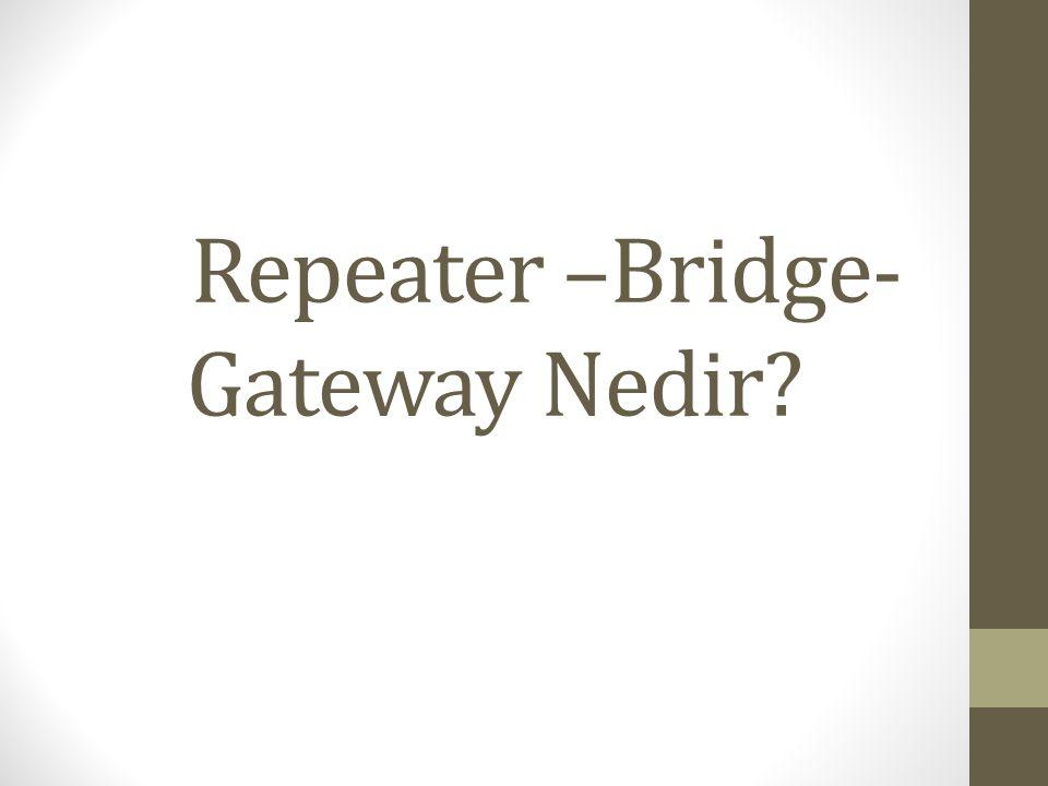 Repeater –Bridge- Gateway Nedir?