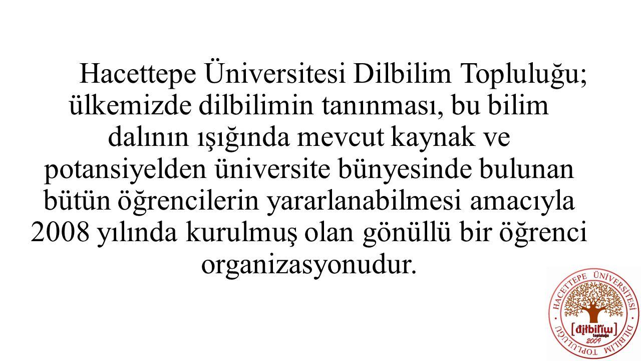 Hacettepe Üniversitesi Dilbilim Topluluğu; ülkemizde dilbilimin tanınması, bu bilim dalının ışığında mevcut kaynak ve potansiyelden üniversite bünyesinde bulunan bütün öğrencilerin yararlanabilmesi amacıyla 2008 yılında kurulmuş olan gönüllü bir öğrenci organizasyonudur.