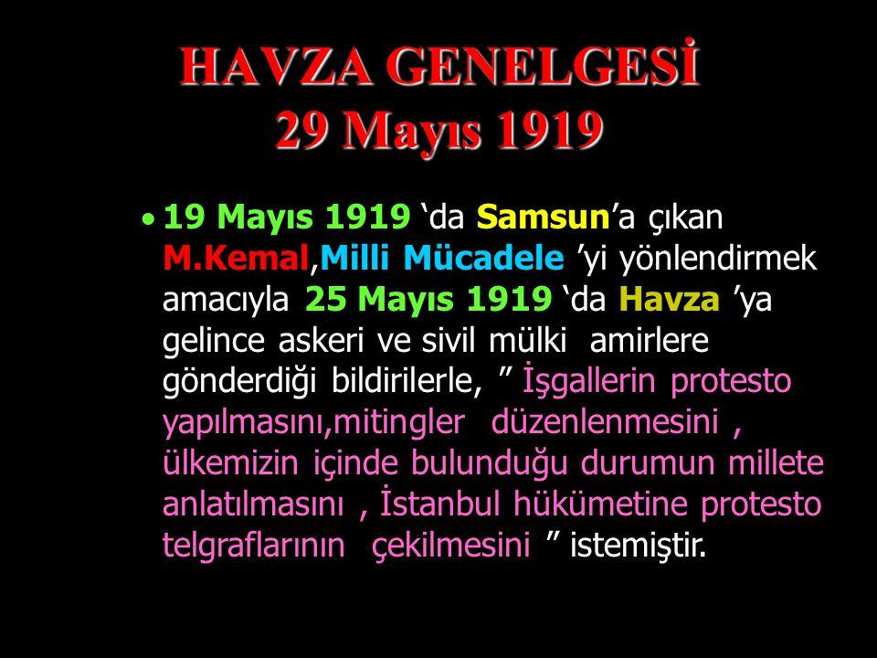 HAVZA GENELGESİ 29 Mayıs 1919  19 Mayıs 1919 'da Samsun'a çıkan M.Kemal,Milli Mücadele 'yi yönlendirmek amacıyla 25 Mayıs 1919 'da Havza 'ya gelince