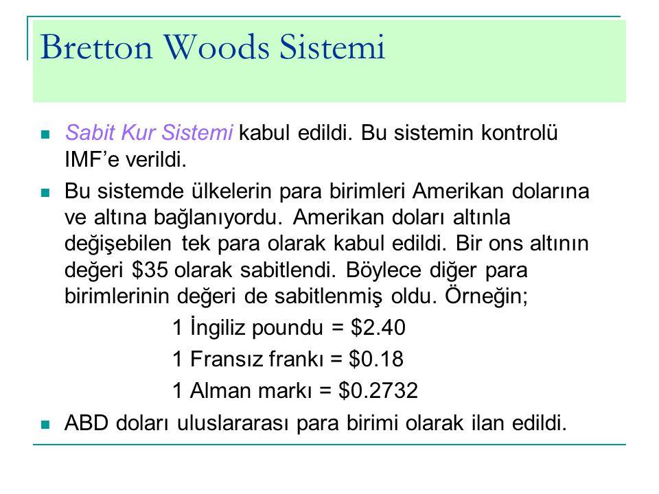 Bretton Woods Sistemi Sabit Kur Sistemi kabul edildi. Bu sistemin kontrolü IMF'e verildi. Bu sistemde ülkelerin para birimleri Amerikan dolarına ve al