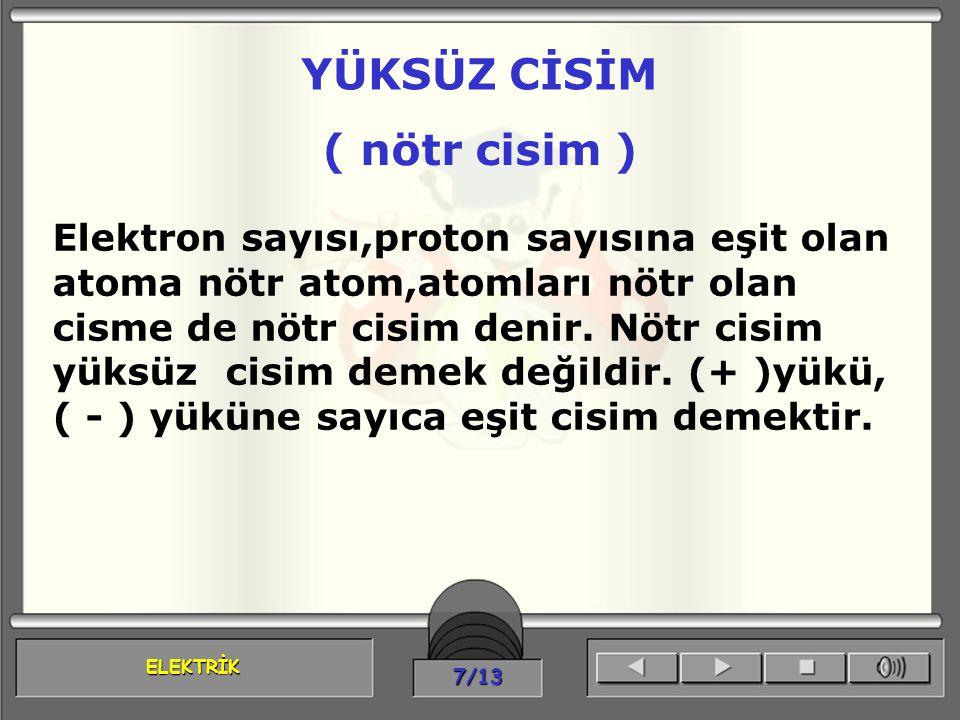 ELEKTRİK 7/13 Elektron sayısı,proton sayısına eşit olan atoma nötr atom,atomları nötr olan cisme de nötr cisim denir. Nötr cisim yüksüz cisim demek de