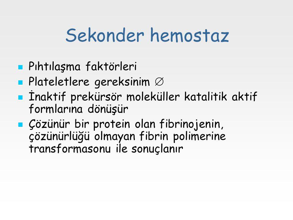Sekonder hemostaz Pıhtılaşma faktörleri Pıhtılaşma faktörleri Plateletlere gereksinim  Plateletlere gereksinim  İnaktif prekürsör moleküller katalit