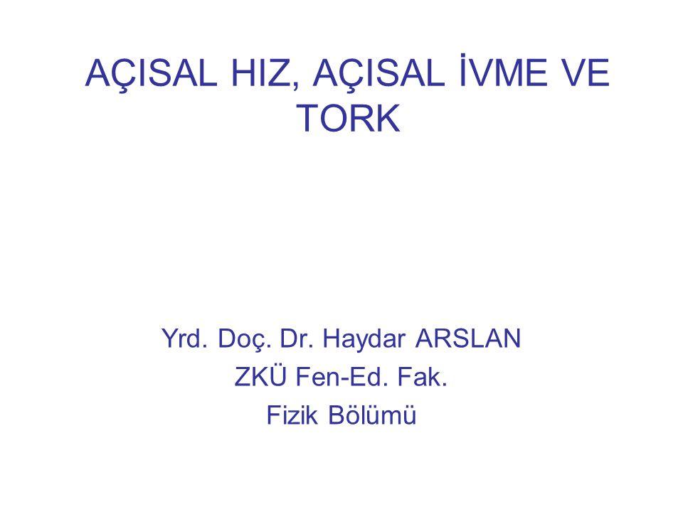 AÇISAL HIZ, AÇISAL İVME VE TORK Yrd. Doç. Dr. Haydar ARSLAN ZKÜ Fen-Ed. Fak. Fizik Bölümü