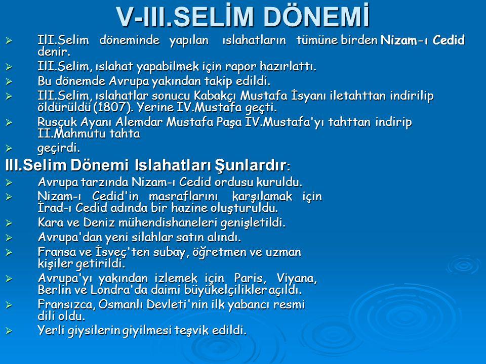 V-III.SELİM DÖNEMİ  IlI.Selim döneminde yapılan ıslahatların tümüne birden Nizam-ı Cedid denir.