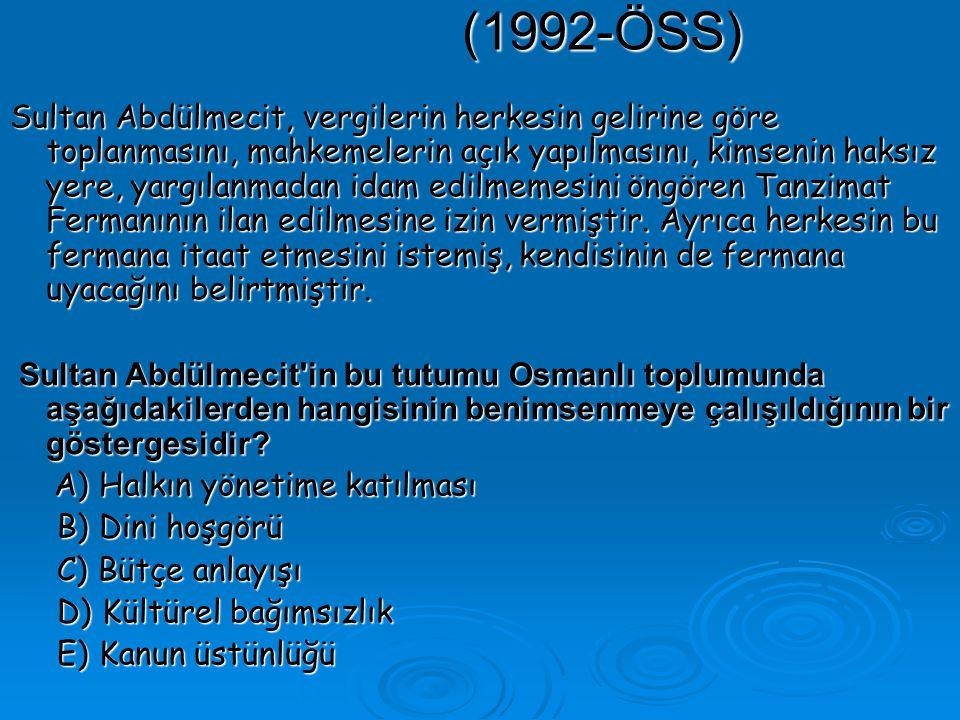 (1992-ÖSS) Sultan Abdülmecit, vergilerin herkesin gelirine göre toplanmasını, mahkemelerin açık yapılmasını, kimsenin haksız yere, yargılanmadan idam edilmemesini öngören Tanzimat Fermanının ilan edilmesine izin vermiştir.