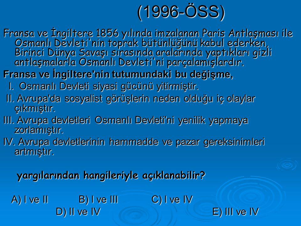 (1996-ÖSS) Fransa ve İngiltere 1856 yılında imzalanan Paris Antlaşması ile Osmanlı Devleti nin toprak bütünlüğünü kabul ederken, Birinci Dünya Savaşı sırasında aralarında yaptıkları gizli antlaşmalarla Osmanlı Devleti ni parçalamışlardır.