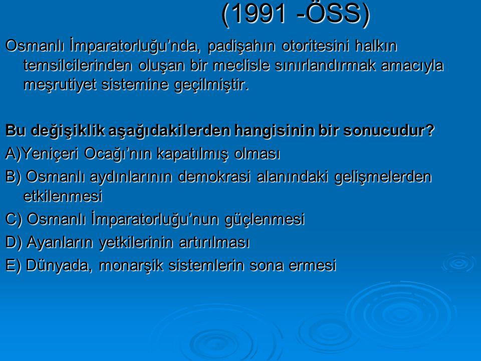 (1991 -ÖSS) Osmanlı İmparatorluğu'nda, padişahın otoritesini halkın temsilcilerinden oluşan bir meclisle sınırlandırmak amacıyla meşrutiyet sistemine geçilmiştir.