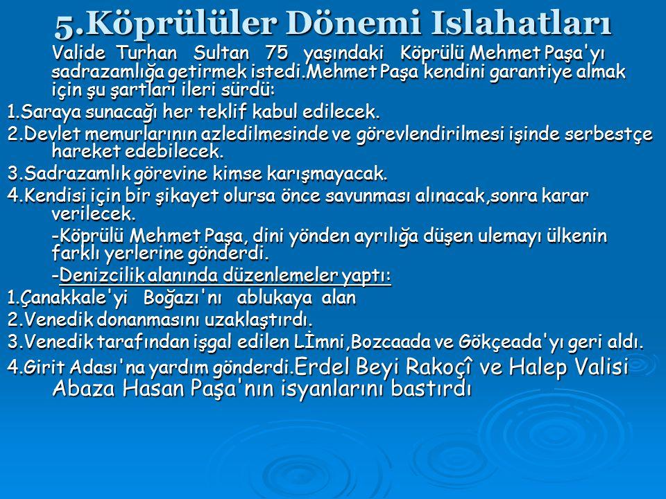 5.Köprülüler Dönemi Islahatları Valide Turhan Sultan 75 yaşındaki Köprülü Mehmet Paşa yı sadrazamlığa getirmek istedi.Mehmet Paşa kendini garantiye almak için şu şartları ileri sürdü: 1.Saraya sunacağı her teklif kabul edilecek.