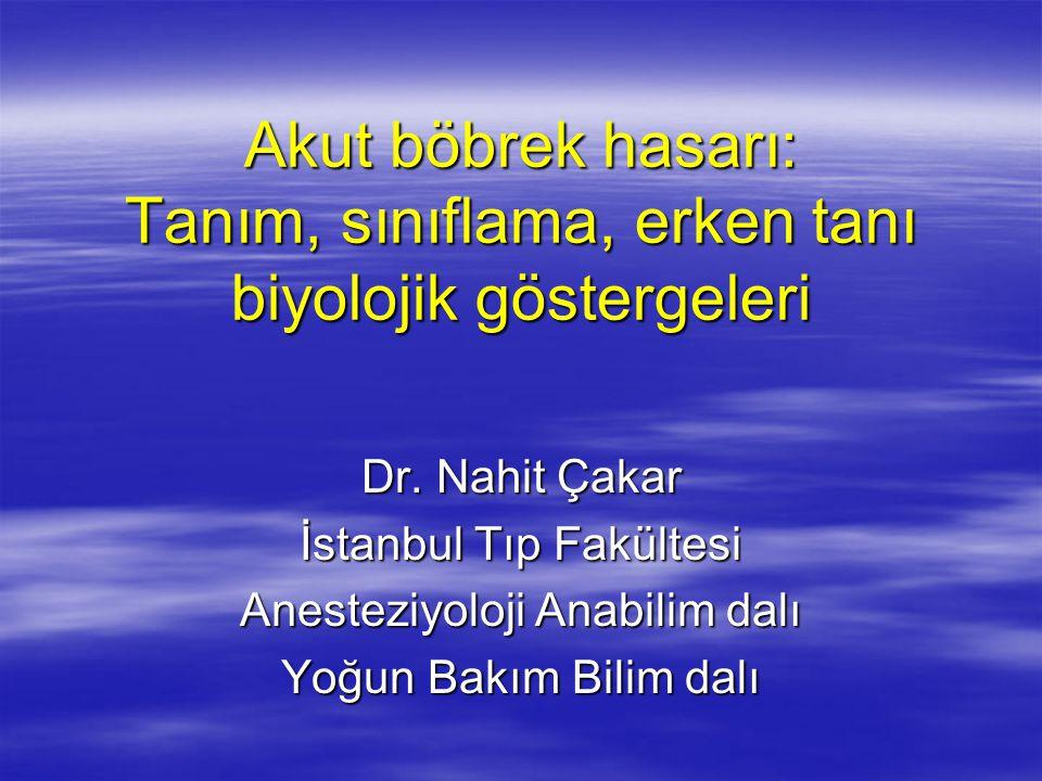 Akut böbrek hasarı: Tanım, sınıflama, erken tanı biyolojik göstergeleri Dr. Nahit Çakar İstanbul Tıp Fakültesi Anesteziyoloji Anabilim dalı Yoğun Bakı