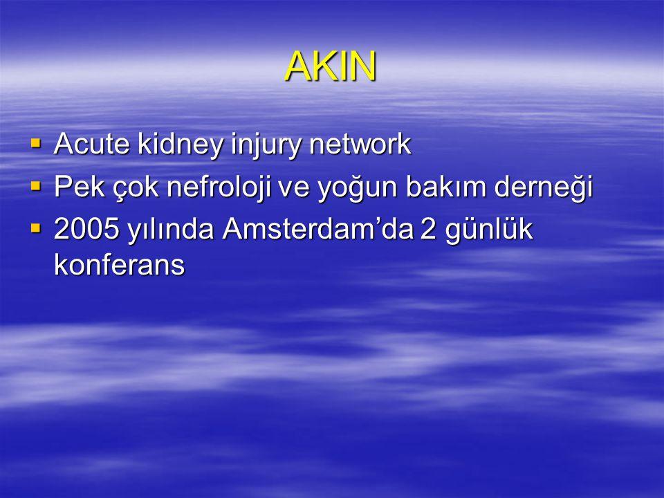AKIN  Acute kidney injury network  Pek çok nefroloji ve yoğun bakım derneği  2005 yılında Amsterdam'da 2 günlük konferans
