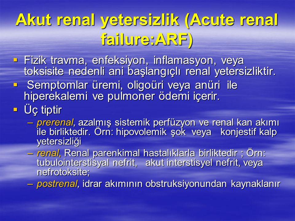 Akut renal yetersizlik (Acute renal failure:ARF)  Fizik travma, enfeksiyon, inflamasyon, veya toksisite nedenli ani başlangıçlı renal yetersizliktir.