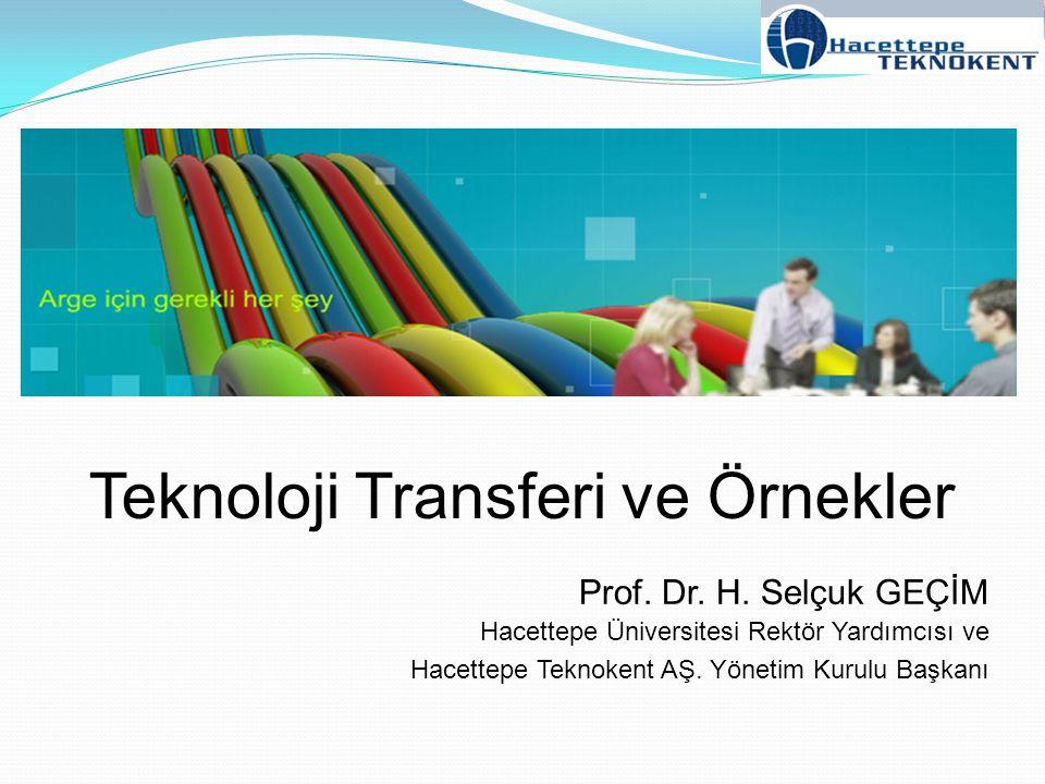 Prof. Dr. H. Selçuk GEÇİM Hacettepe Üniversitesi Rektör Yardımcısı ve Hacettepe Teknokent AŞ. Yönetim Kurulu Başkanı Teknoloji Transferi ve Örnekler