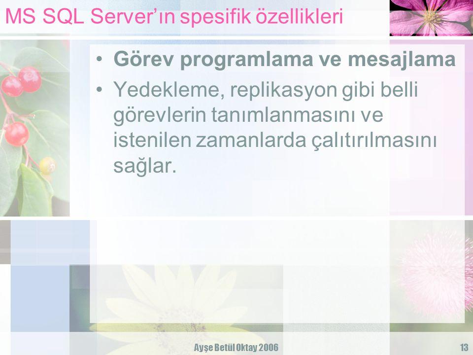 Ayşe Betül Oktay 200613 MS SQL Server'ın spesifik özellikleri Görev programlama ve mesajlama Yedekleme, replikasyon gibi belli görevlerin tanımlanması