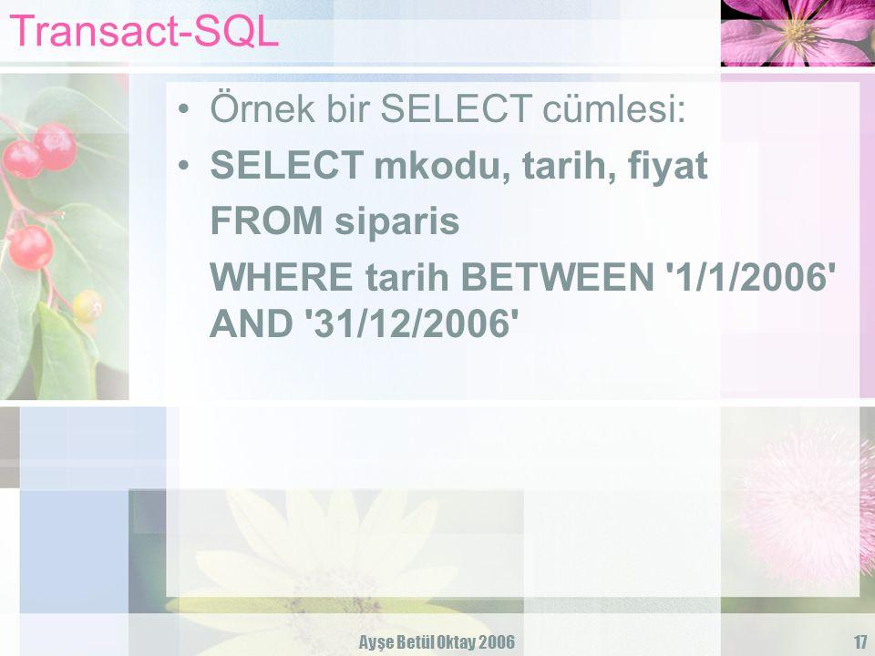 Ayşe Betül Oktay 200617 Transact-SQL Örnek bir SELECT cümlesi: SELECT mkodu, tarih, fiyat FROM siparis WHERE tarih BETWEEN '1/1/2006' AND '31/12/2006'