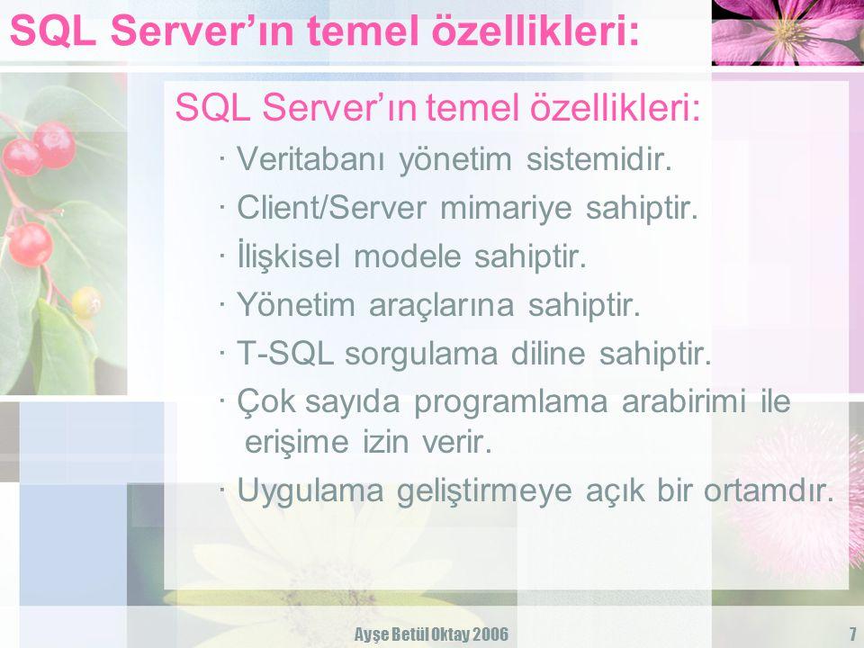 Ayşe Betül Oktay 20067 SQL Server'ın temel özellikleri: · Veritabanı yönetim sistemidir. · Client/Server mimariye sahiptir. · İlişkisel modele sahipti