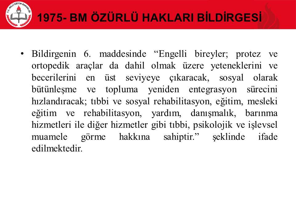 """1975- BM ÖZÜRLÜ HAKLARI BİLDİRGESİ Bildirgenin 6. maddesinde """"Engelli bireyler; protez ve ortopedik araçlar da dahil olmak üzere yeteneklerini ve bece"""