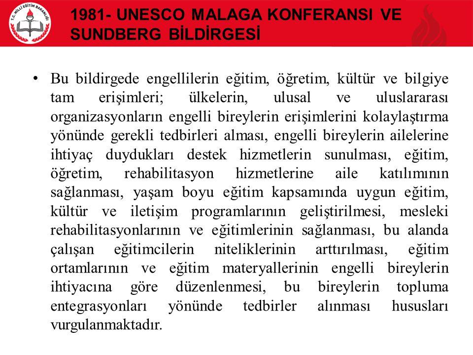 1981- UNESCO MALAGA KONFERANSI VE SUNDBERG BİLDİRGESİ Bu bildirgede engellilerin eğitim, öğretim, kültür ve bilgiye tam erişimleri; ülkelerin, ulusal