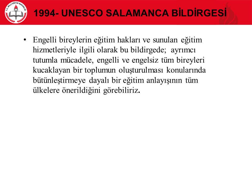 1994- UNESCO SALAMANCA BİLDİRGESİ Engelli bireylerin eğitim hakları ve sunulan eğitim hizmetleriyle ilgili olarak bu bildirgede; ayrımcı tutumla mücad