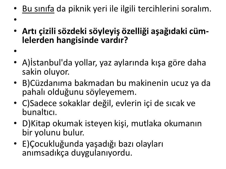 Bu sınıfa da piknik yeri ile ilgili tercihlerini soralım. Artı çizili sözdeki söyleyiş özelliği aşağıdaki cüm lelerden hangisinde vardır? A)İstanbul'