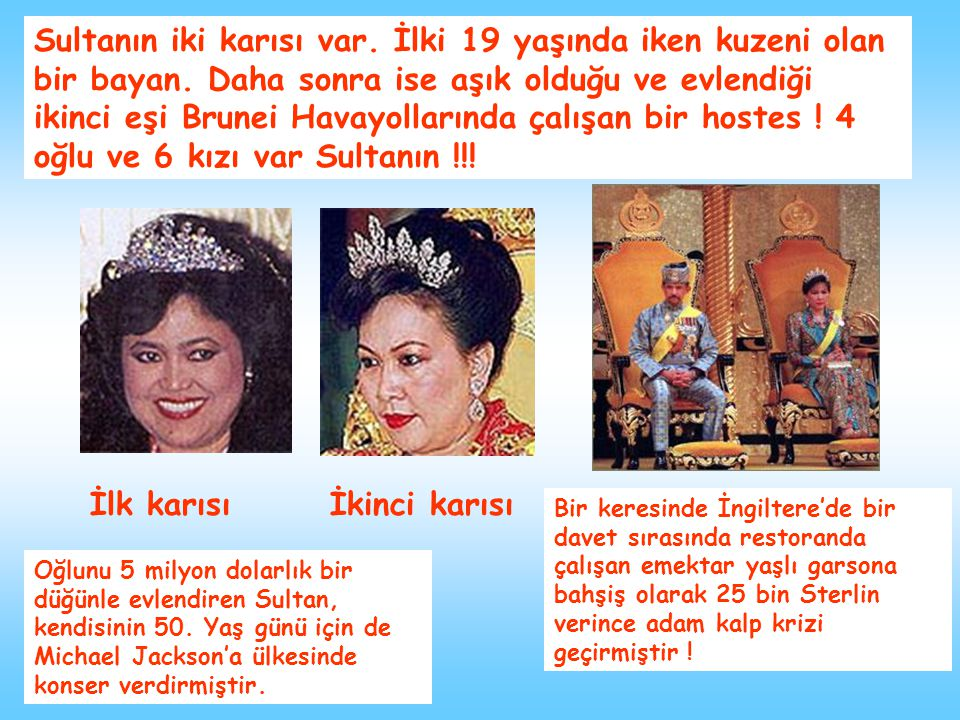 Sultanın iki karısı var. İlki 19 yaşında iken kuzeni olan bir bayan. Daha sonra ise aşık olduğu ve evlendiği ikinci eşi Brunei Havayollarında çalışan