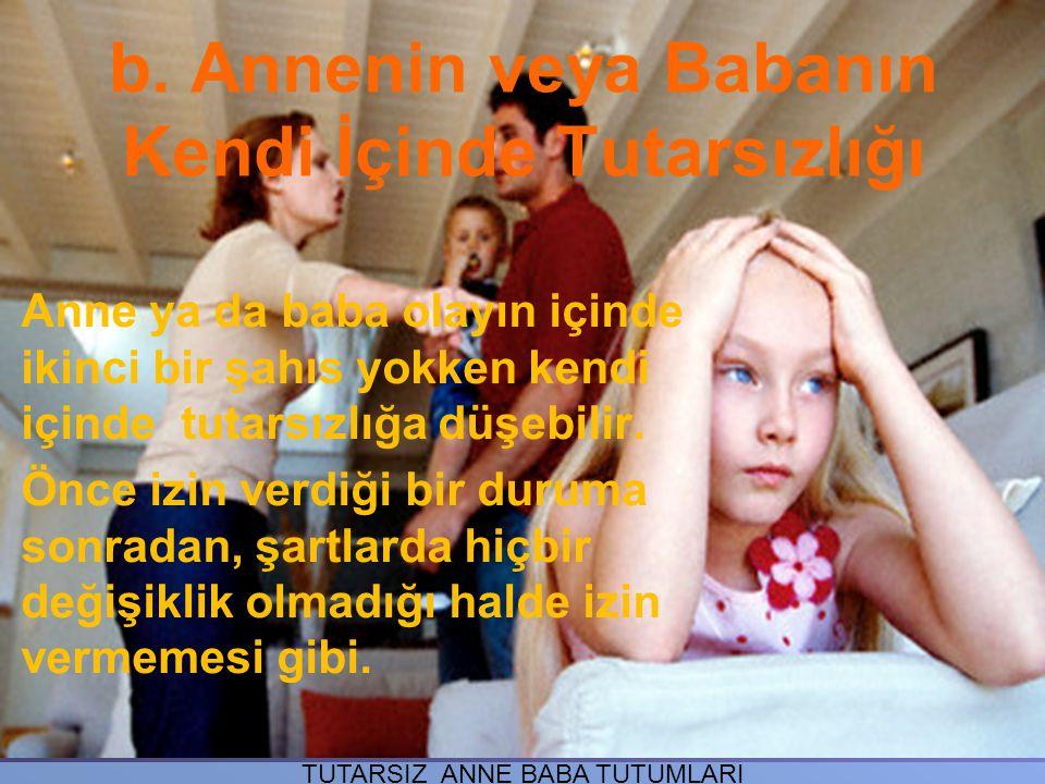 b. Annenin veya Babanın Kendi İçinde Tutarsızlığı Anne ya da baba olayın içinde ikinci bir şahıs yokken kendi içinde tutarsızlığa düşebilir. Önce izin