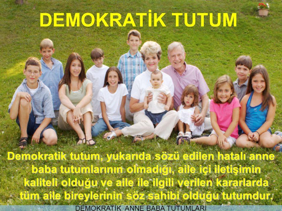 DEMOKRATİK TUTUM Demokratik tutum, yukarıda sözü edilen hatalı anne baba tutumlarının olmadığı, aile içi iletişimin kaliteli olduğu ve aile ile ilgili