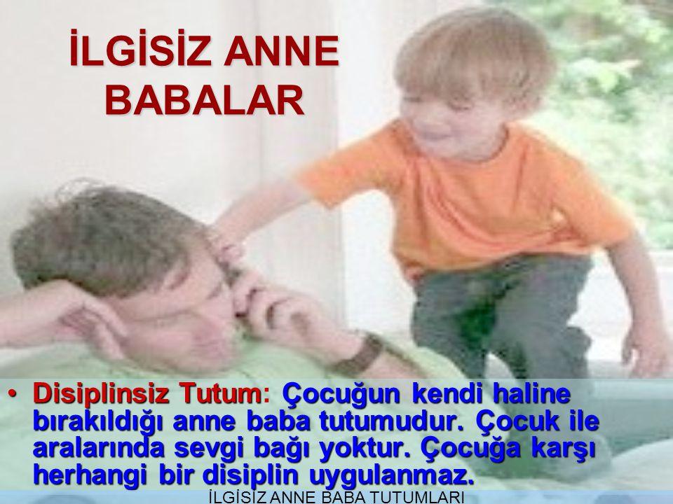İLGİSİZ ANNE BABALAR Disiplinsiz TutumÇocuğun kendi haline bırakıldığı anne baba tutumudur.