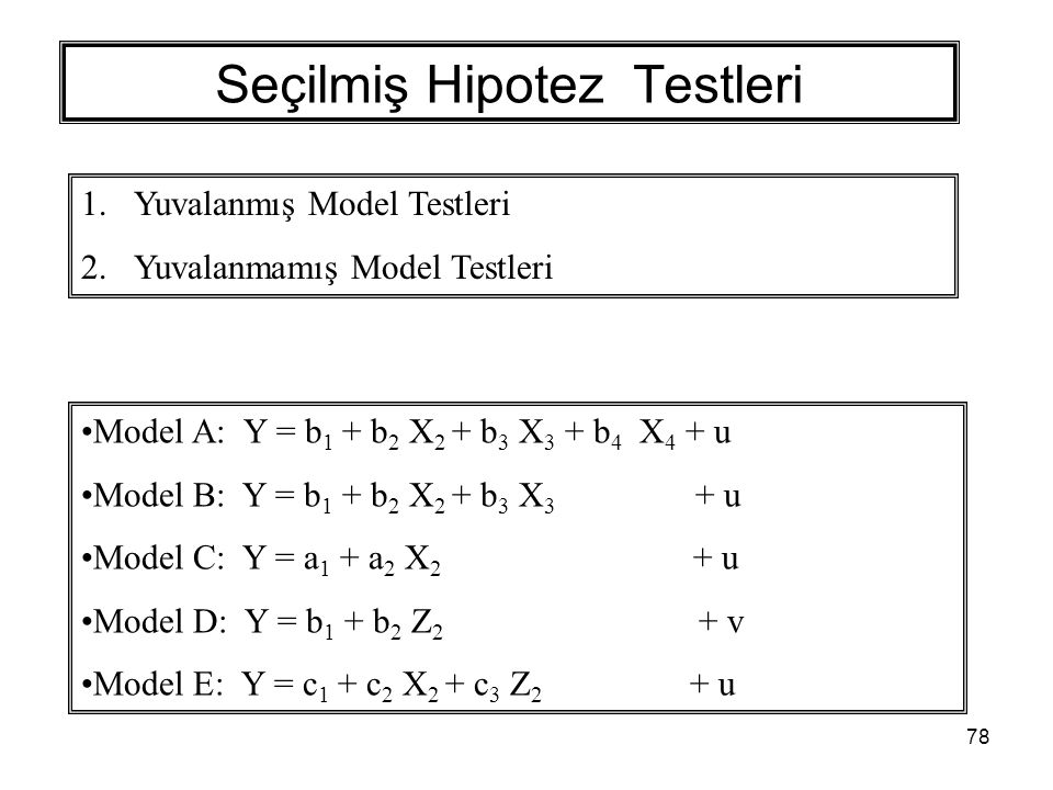78 Seçilmiş Hipotez Testleri 1.Yuvalanmış Model Testleri 2.Yuvalanmamış Model Testleri Model A: Y = b 1 + b 2 X 2 + b 3 X 3 + b 4 X 4 + u Model B: Y = b 1 + b 2 X 2 + b 3 X 3 + u Model C: Y = a 1 + a 2 X 2 + u Model D: Y = b 1 + b 2 Z 2 + v Model E: Y = c 1 + c 2 X 2 + c 3 Z 2 + u