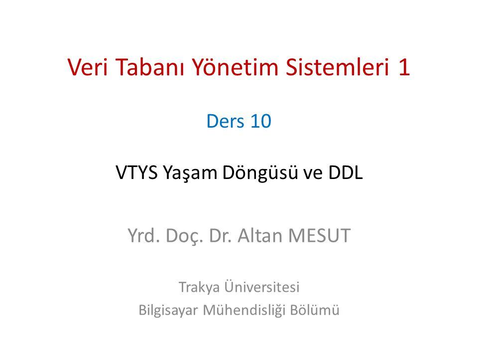 Veri Tabanı Yönetim Sistemleri 1 Ders 10 VTYS Yaşam Döngüsü ve DDL Yrd. Doç. Dr. Altan MESUT Trakya Üniversitesi Bilgisayar Mühendisliği Bölümü